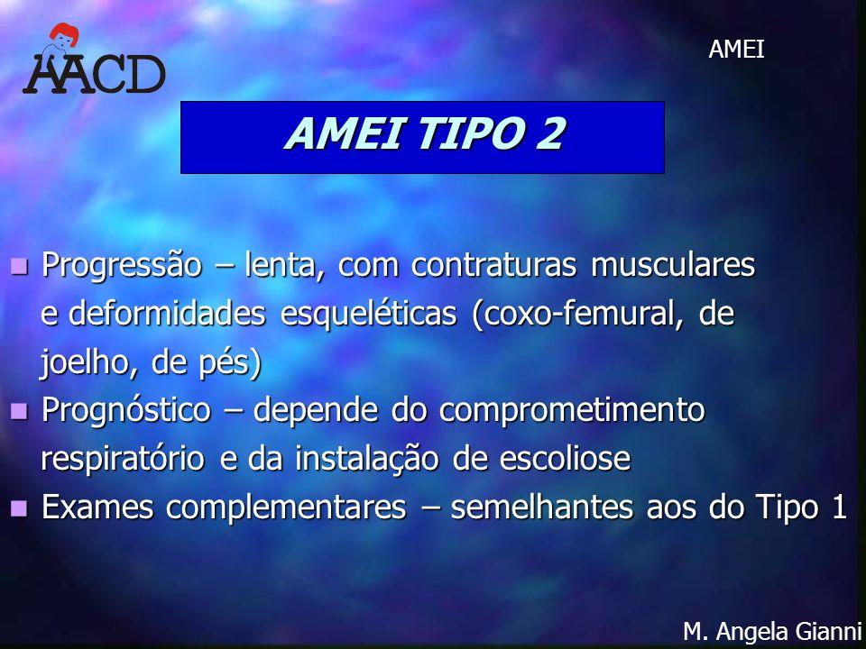 M. Angela Gianni AMEI AMEI TIPO 2 Progressão – lenta, com contraturas musculares Progressão – lenta, com contraturas musculares e deformidades esquelé