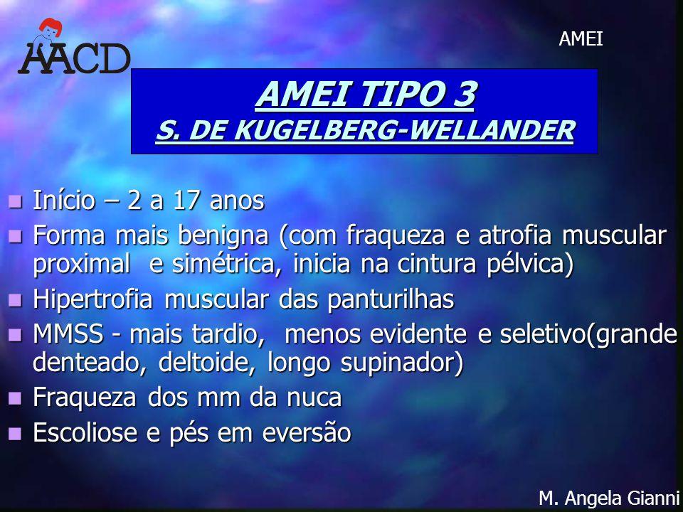 M. Angela Gianni AMEI AMEI TIPO 3 S. DE KUGELBERG-WELLANDER Início – 2 a 17 anos Início – 2 a 17 anos Forma mais benigna (com fraqueza e atrofia muscu