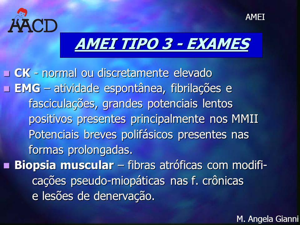M. Angela Gianni AMEI AMEI TIPO 3 - EXAMES CK - normal ou discretamente elevado CK - normal ou discretamente elevado EMG – atividade espontânea, fibri