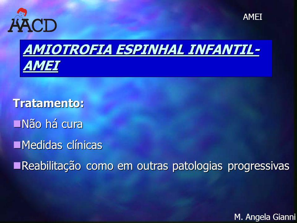 M. Angela Gianni AMEI AMIOTROFIA ESPINHAL INFANTIL- AMEI Tratamento: Não há cura Não há cura Medidas clínicas Medidas clínicas Reabilitação como em ou