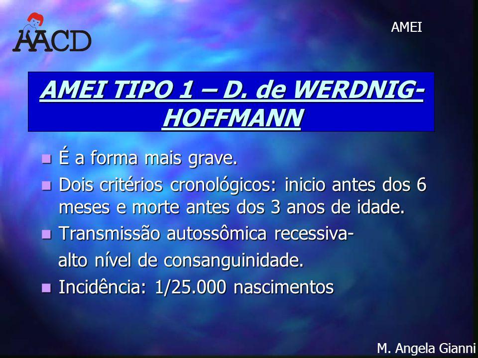 M. Angela Gianni AMEI AMEI TIPO 1 – D. de WERDNIG- HOFFMANN É a forma mais grave. É a forma mais grave. Dois critérios cronológicos: inicio antes dos
