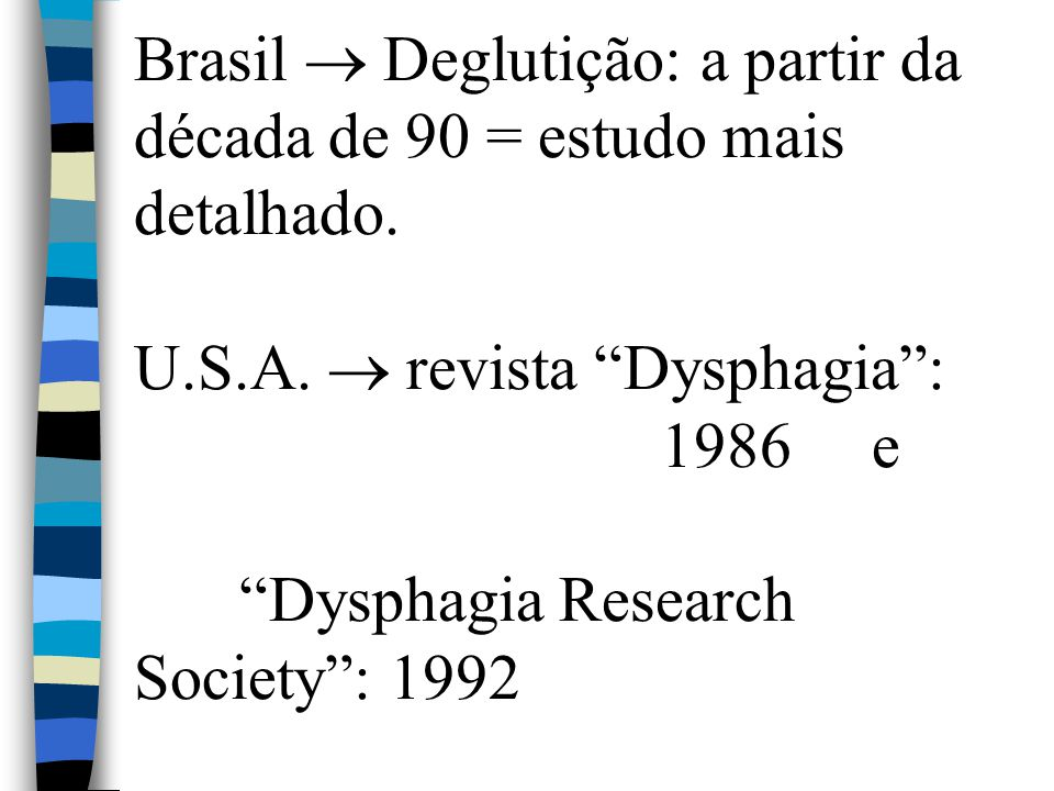 """Brasil  Deglutição: a partir da década de 90 = estudo mais detalhado. U.S.A.  revista """"Dysphagia"""": 1986 e """"Dysphagia Research Society"""": 1992"""