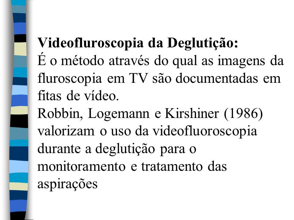 : Videofluroscopia da Deglutição: É o método através do qual as imagens da fluroscopia em TV são documentadas em fitas de vídeo. Robbin, Logemann e Ki