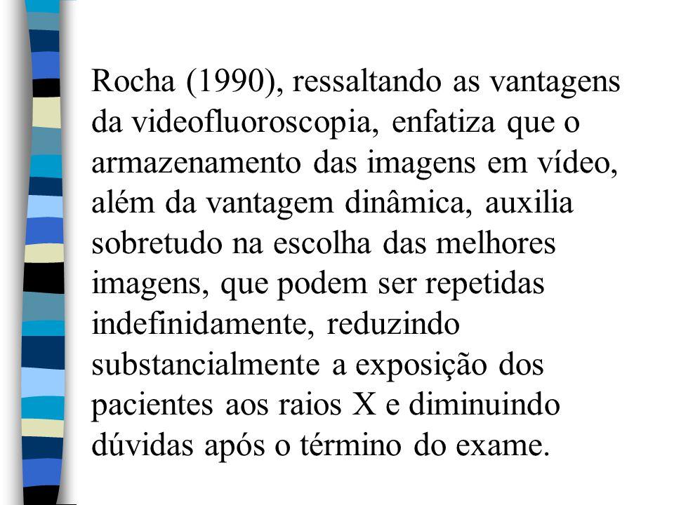 Rocha (1990), ressaltando as vantagens da videofluoroscopia, enfatiza que o armazenamento das imagens em vídeo, além da vantagem dinâmica, auxilia sob