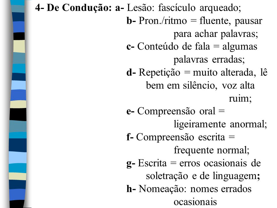 4- De Condução: a- Lesão: fascículo arqueado; b- Pron./ritmo = fluente, pausar para achar palavras; c- Conteúdo de fala = algumas palavras erradas; d-