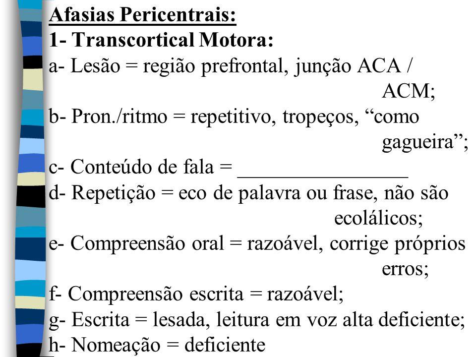 """Afasias Pericentrais: 1- Transcortical Motora: a- Lesão = região prefrontal, junção ACA / ACM; b- Pron./ritmo = repetitivo, tropeços, """"como gagueira"""";"""