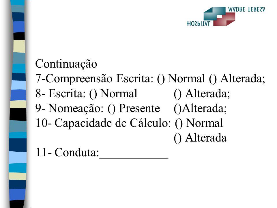 Continuação 7-Compreensão Escrita: () Normal () Alterada; 8- Escrita: () Normal() Alterada; 9- Nomeação: () Presente()Alterada; 10- Capacidade de Cálc