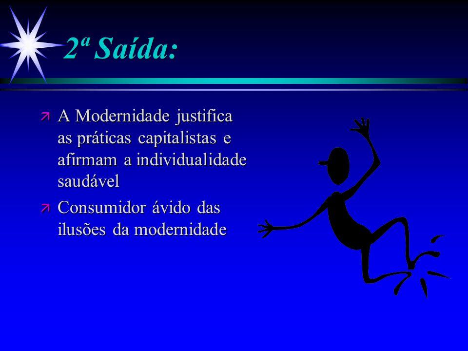 2ª Saída: ä A Modernidade justifica as práticas capitalistas e afirmam a individualidade saudável ä Consumidor ávido das ilusões da modernidade