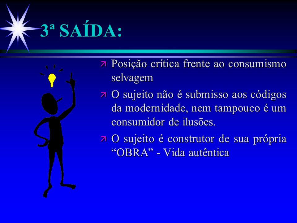 3ª SAÍDA: ä Posição crítica frente ao consumismo selvagem ä O sujeito não é submisso aos códigos da modernidade, nem tampouco é um consumidor de ilusõ