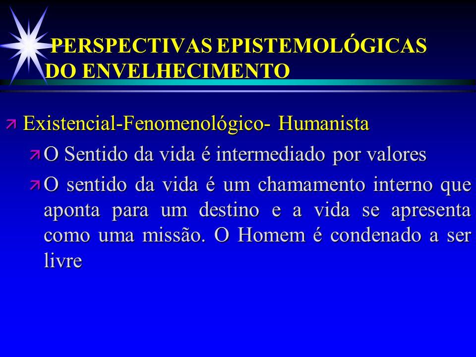 PERSPECTIVAS EPISTEMOLÓGICAS DO ENVELHECIMENTO ä Existencial-Fenomenológico- Humanista ä O Sentido da vida é intermediado por valores ä O sentido da v
