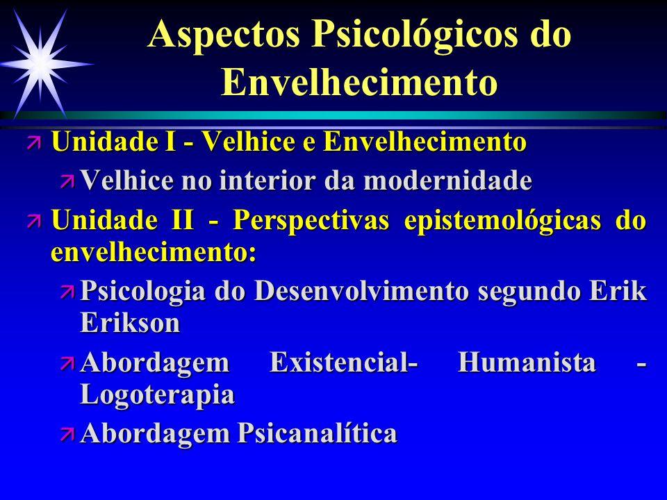 Aspectos Psicológicos do Envelhecimento ä Unidade I - Velhice e Envelhecimento ä Velhice no interior da modernidade ä Unidade II - Perspectivas episte