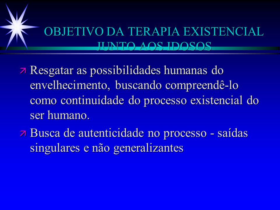 OBJETIVO DA TERAPIA EXISTENCIAL JUNTO AOS IDOSOS ä Resgatar as possibilidades humanas do envelhecimento, buscando compreendê-lo como continuidade do p