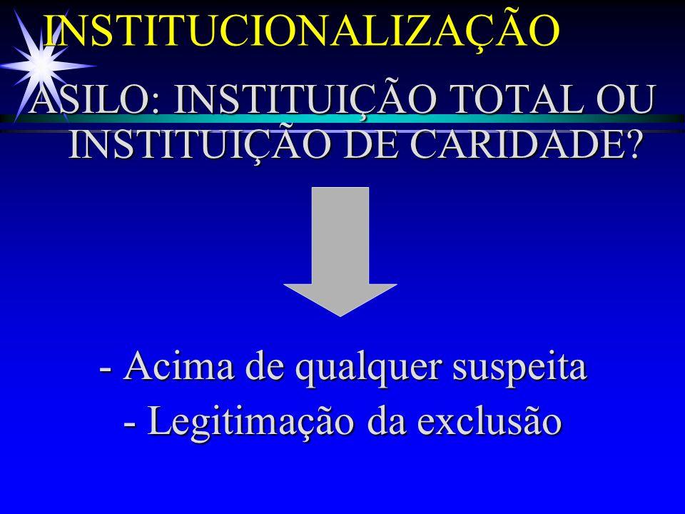 INSTITUCIONALIZAÇÃO ASILO: INSTITUIÇÃO TOTAL OU INSTITUIÇÃO DE CARIDADE? - Acima de qualquer suspeita - Legitimação da exclusão