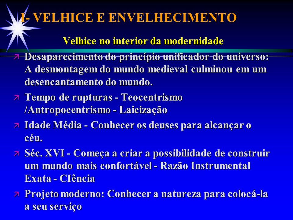 I- VELHICE E ENVELHECIMENTO Velhice no interior da modernidade Velhice no interior da modernidade ä Desaparecimento do princípio unificador do univers