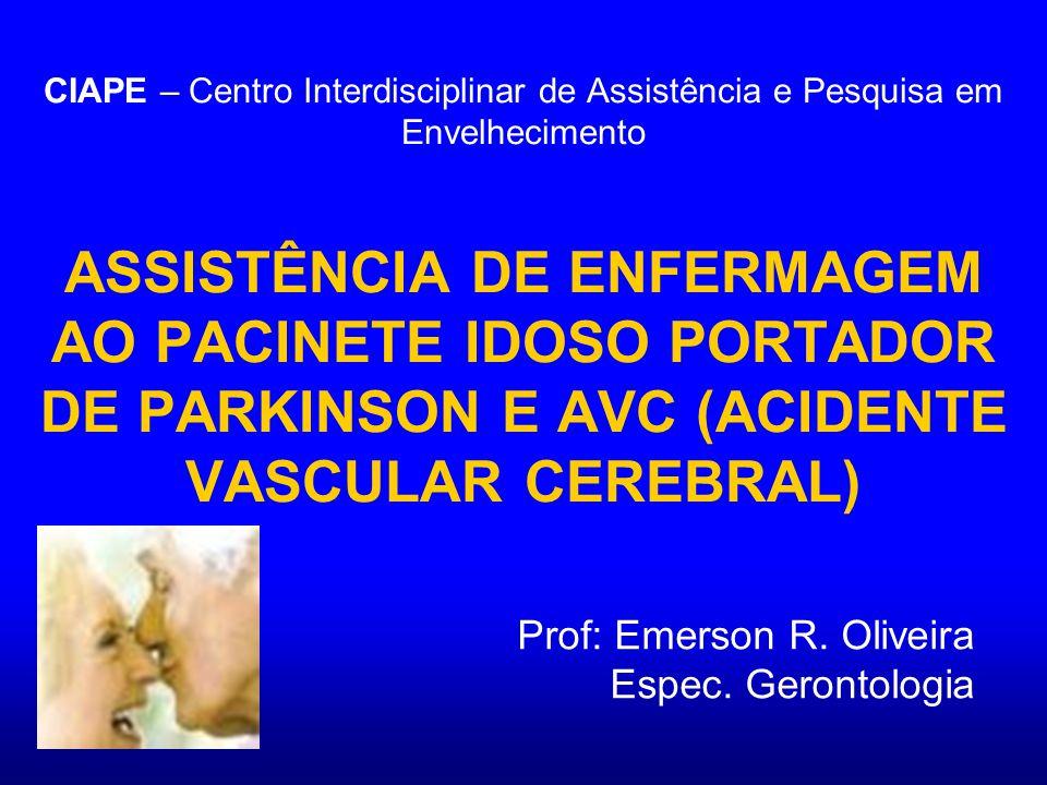 CIAPE – Centro Interdisciplinar de Assistência e Pesquisa em Envelhecimento ASSISTÊNCIA DE ENFERMAGEM AO PACINETE IDOSO PORTADOR DE PARKINSON E AVC (ACIDENTE VASCULAR CEREBRAL) Prof: Emerson R.