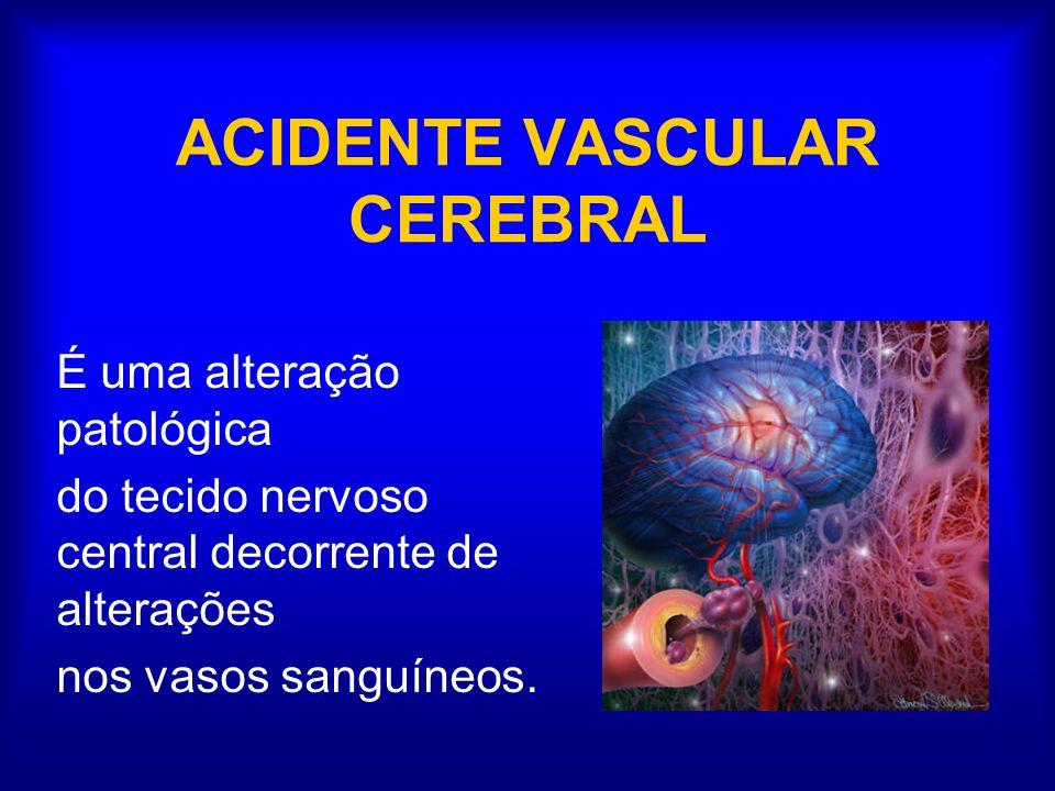 ACIDENTE VASCULAR CEREBRAL É uma alteração patológica do tecido nervoso central decorrente de alterações nos vasos sanguíneos.