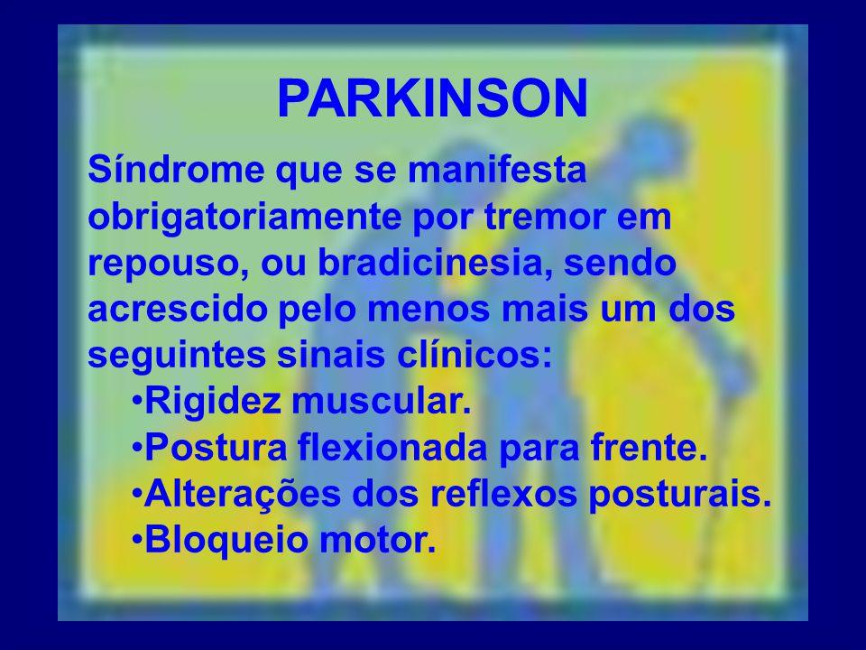 PARKINSON Síndrome que se manifesta obrigatoriamente por tremor em repouso, ou bradicinesia, sendo acrescido pelo menos mais um dos seguintes sinais clínicos: Rigidez muscular.