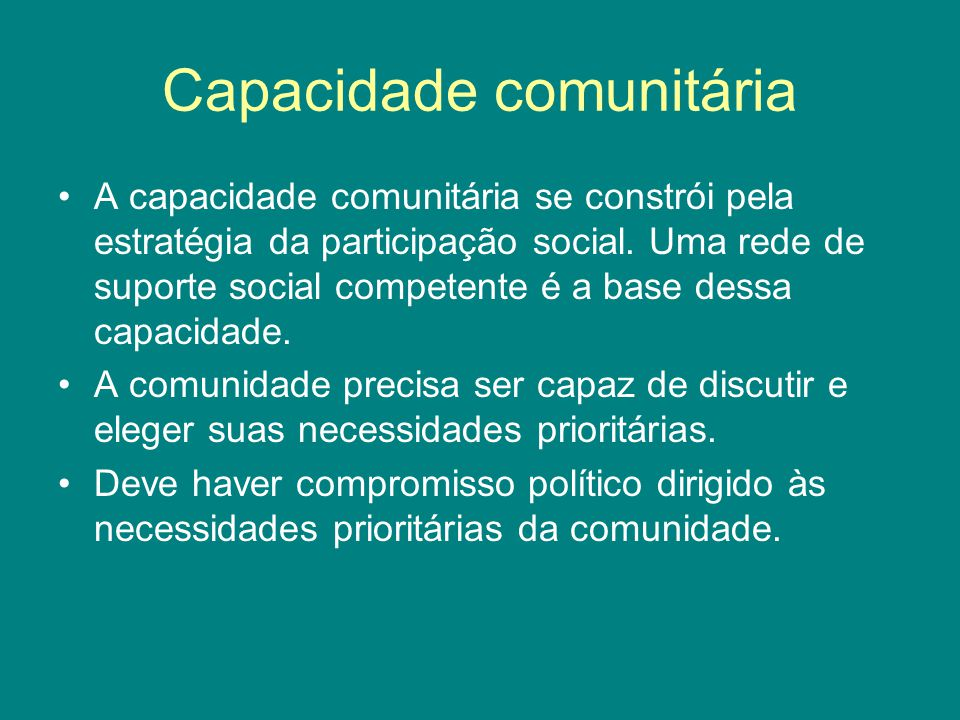 Capacidade comunitária A capacidade comunitária se constrói pela estratégia da participação social. Uma rede de suporte social competente é a base des