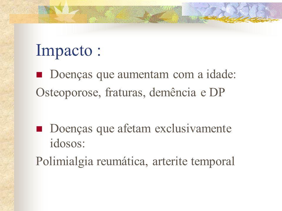 Impacto : Doenças que aumentam com a idade: Osteoporose, fraturas, demência e DP Doenças que afetam exclusivamente idosos: Polimialgia reumática, arte
