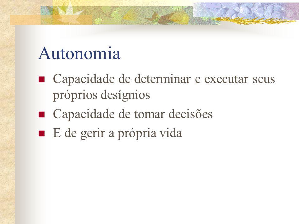 Autonomia Capacidade de determinar e executar seus próprios desígnios Capacidade de tomar decisões E de gerir a própria vida