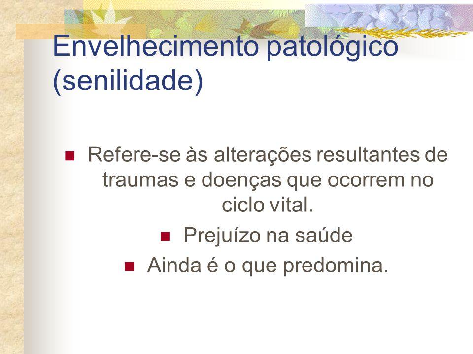 Envelhecimento patológico (senilidade) Refere-se às alterações resultantes de traumas e doenças que ocorrem no ciclo vital. Prejuízo na saúde Ainda é