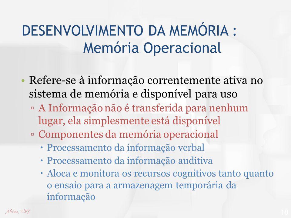 DESENVOLVIMENTO DA MEMÓRIA : Memória Operacional Refere-se à informação correntemente ativa no sistema de memória e disponível para uso ▫A Informação