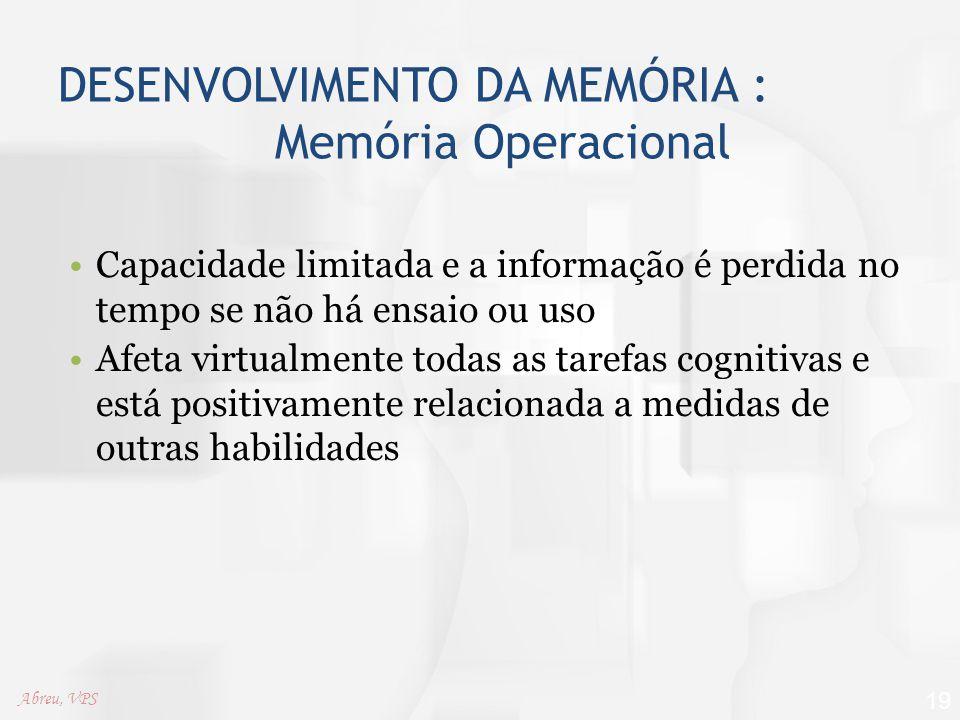 DESENVOLVIMENTO DA MEMÓRIA : Memória Operacional Capacidade limitada e a informação é perdida no tempo se não há ensaio ou uso Afeta virtualmente toda