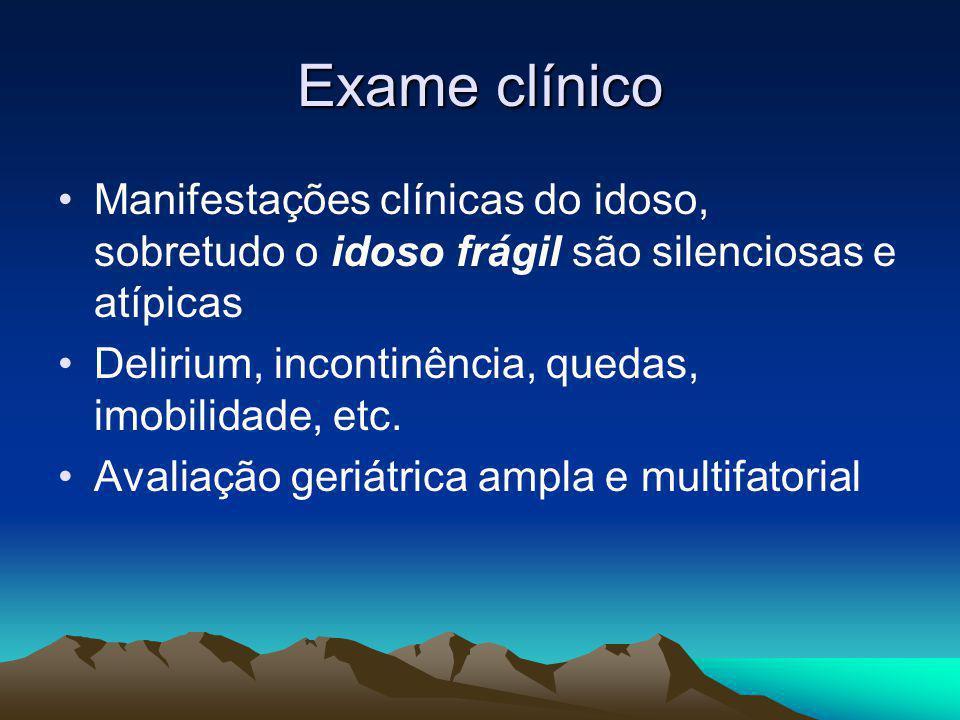 Exame clínico Manifestações clínicas do idoso, sobretudo o idoso frágil são silenciosas e atípicas Delirium, incontinência, quedas, imobilidade, etc.