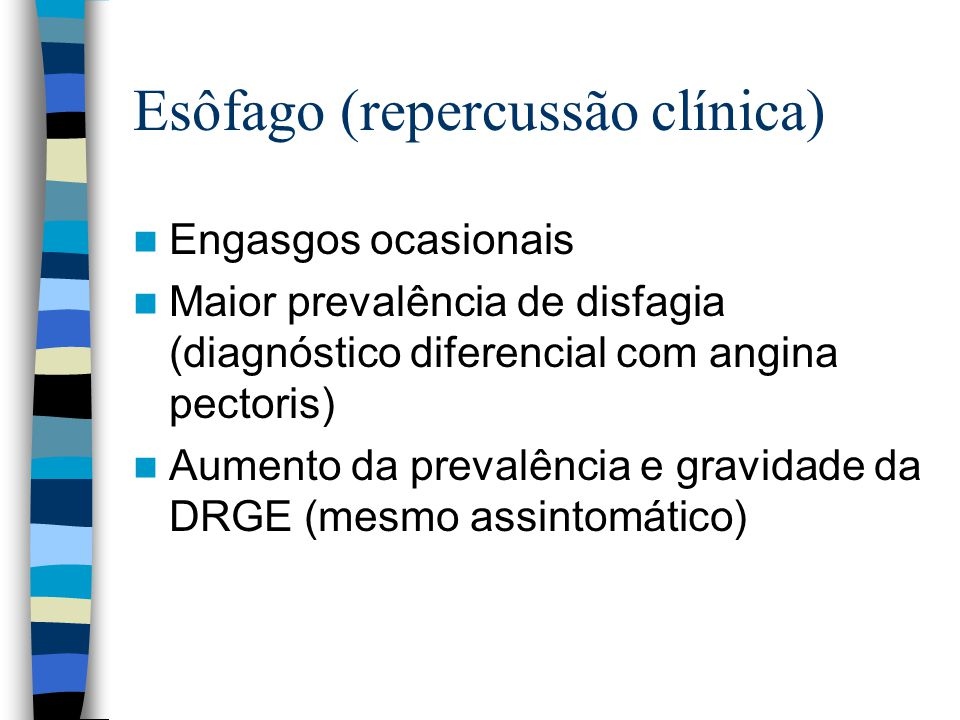 Esôfago (repercussão clínica) Engasgos ocasionais Maior prevalência de disfagia (diagnóstico diferencial com angina pectoris) Aumento da prevalência e gravidade da DRGE (mesmo assintomático)