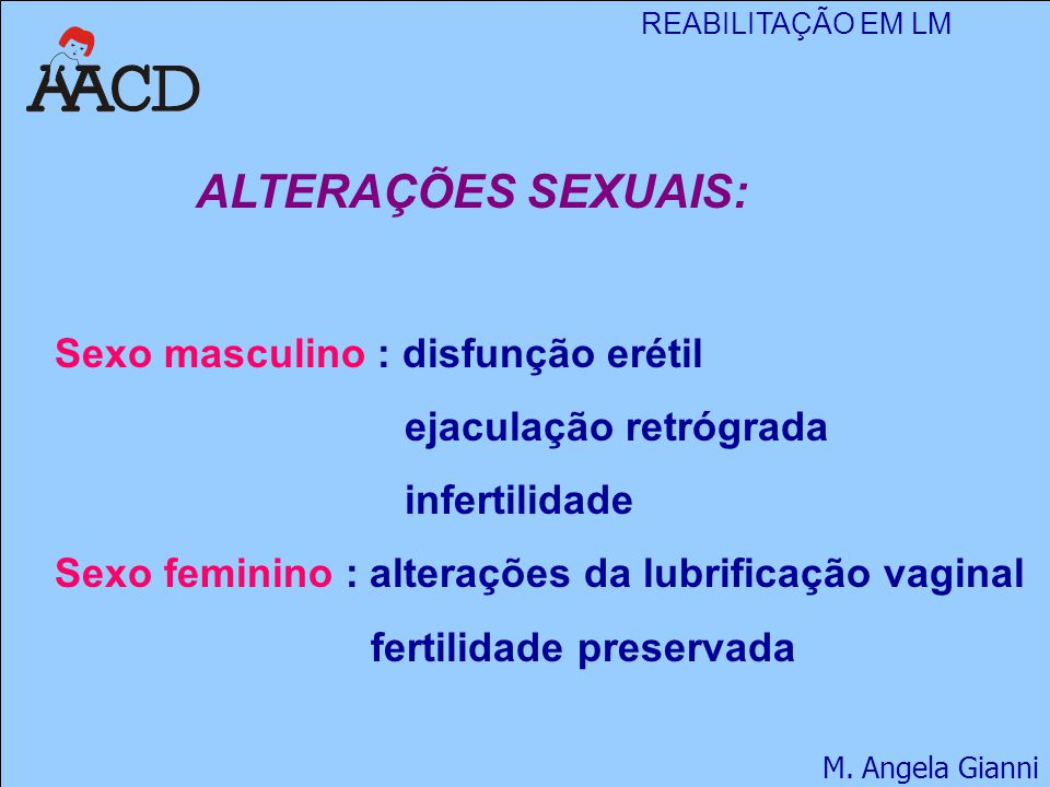 REABILITAÇÃO EM LM M. Angela Gianni ALTERAÇÕES SEXUAIS: Sexo masculino : disfunção erétil ejaculação retrógrada infertilidade Sexo feminino : alteraçõ