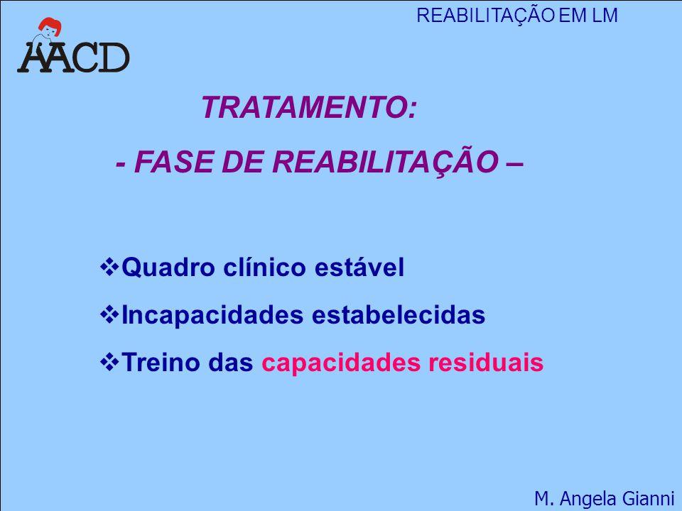 REABILITAÇÃO EM LM M. Angela Gianni TRATAMENTO: - FASE DE REABILITAÇÃO –  Quadro clínico estável  Incapacidades estabelecidas  Treino das capacidad
