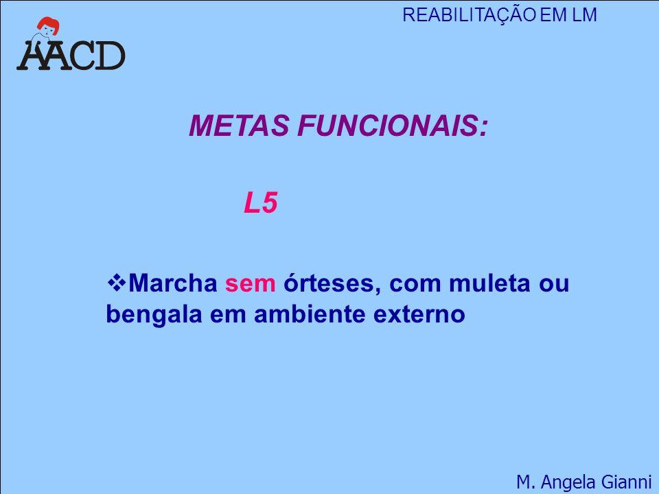 REABILITAÇÃO EM LM M. Angela Gianni METAS FUNCIONAIS: L5  Marcha sem órteses, com muleta ou bengala em ambiente externo