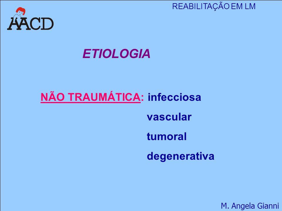 REABILITAÇÃO EM LM M. Angela Gianni ETIOLOGIA NÃO TRAUMÁTICA: infecciosa vascular tumoral degenerativa