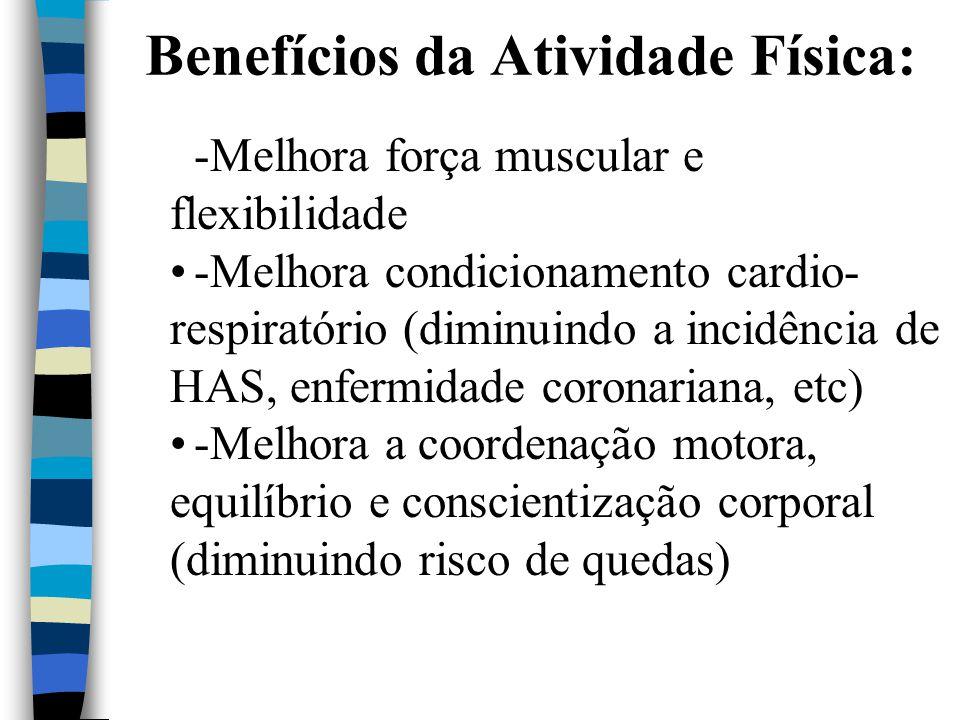 Benefícios da Atividade Física: -Melhora força muscular e flexibilidade -Melhora condicionamento cardio- respiratório (diminuindo a incidência de HAS,