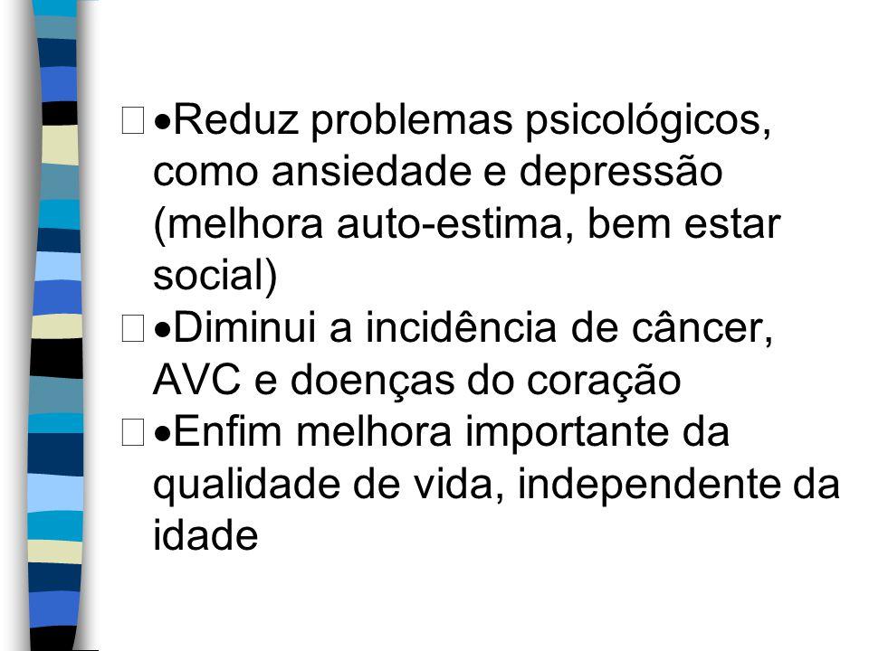  Reduz problemas psicológicos, como ansiedade e depressão (melhora auto-estima, bem estar social)  Diminui a incidência de câncer, AVC e doenças d