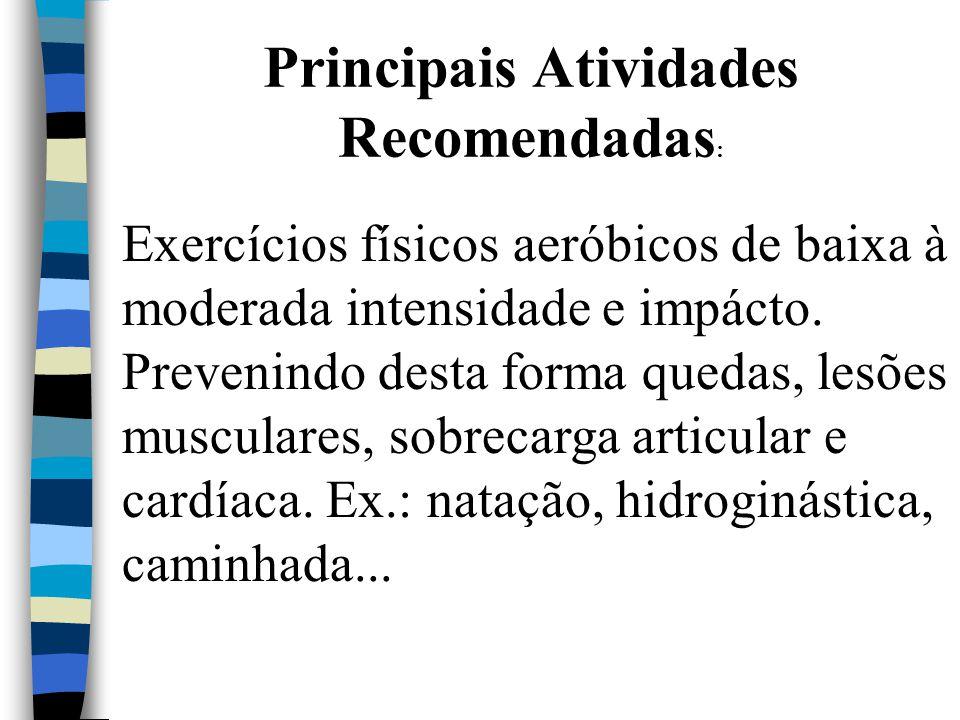 Principais Atividades Recomendadas : Exercícios físicos aeróbicos de baixa à moderada intensidade e impácto. Prevenindo desta forma quedas, lesões mus