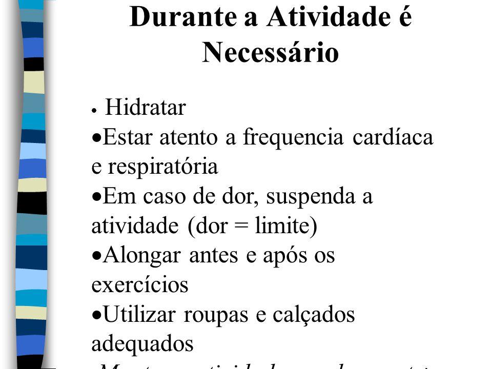 Durante a Atividade é Necessário  Hidratar  Estar atento a frequencia cardíaca e respiratória  Em caso de dor, suspenda a atividade (dor = limite)