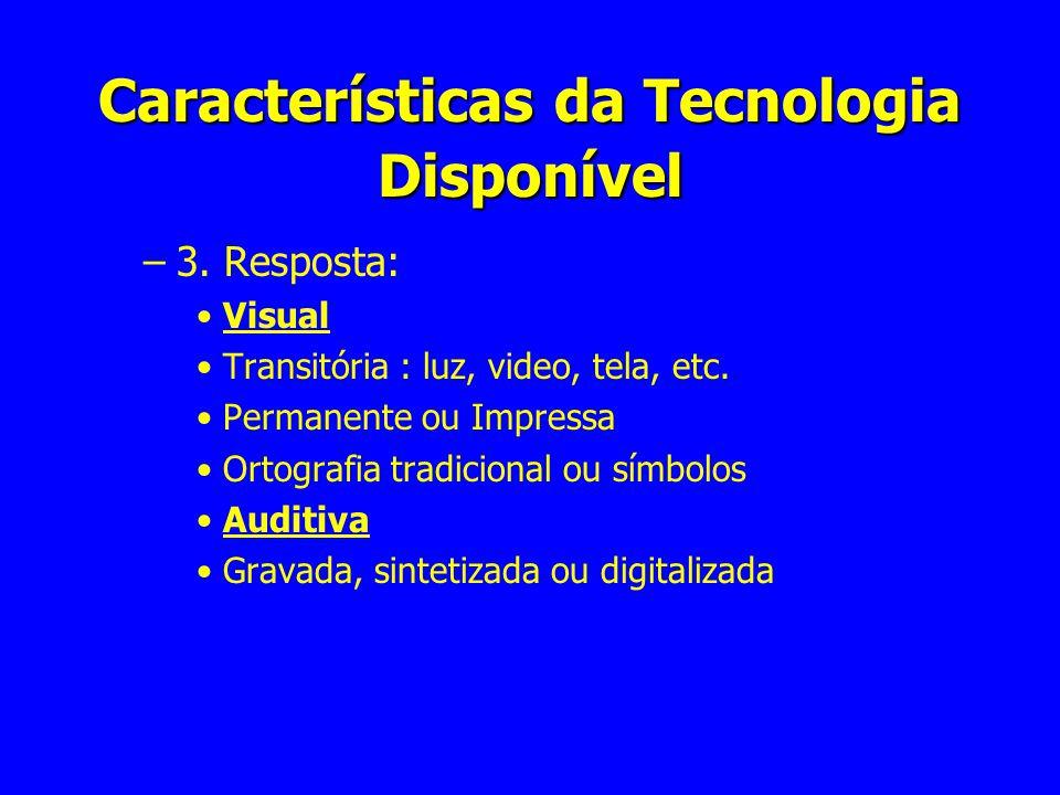 Características da Tecnologia Disponível –3. Resposta: Visual Transitória : luz, video, tela, etc. Permanente ou Impressa Ortografia tradicional ou sí