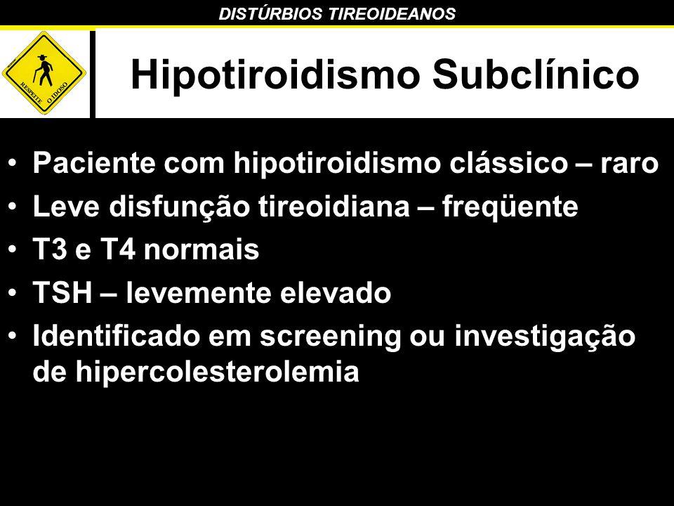 DISTÚRBIOS TIREOIDEANOS Hipotiroidismo Subclínico Paciente com hipotiroidismo clássico – raro Leve disfunção tireoidiana – freqüente T3 e T4 normais T
