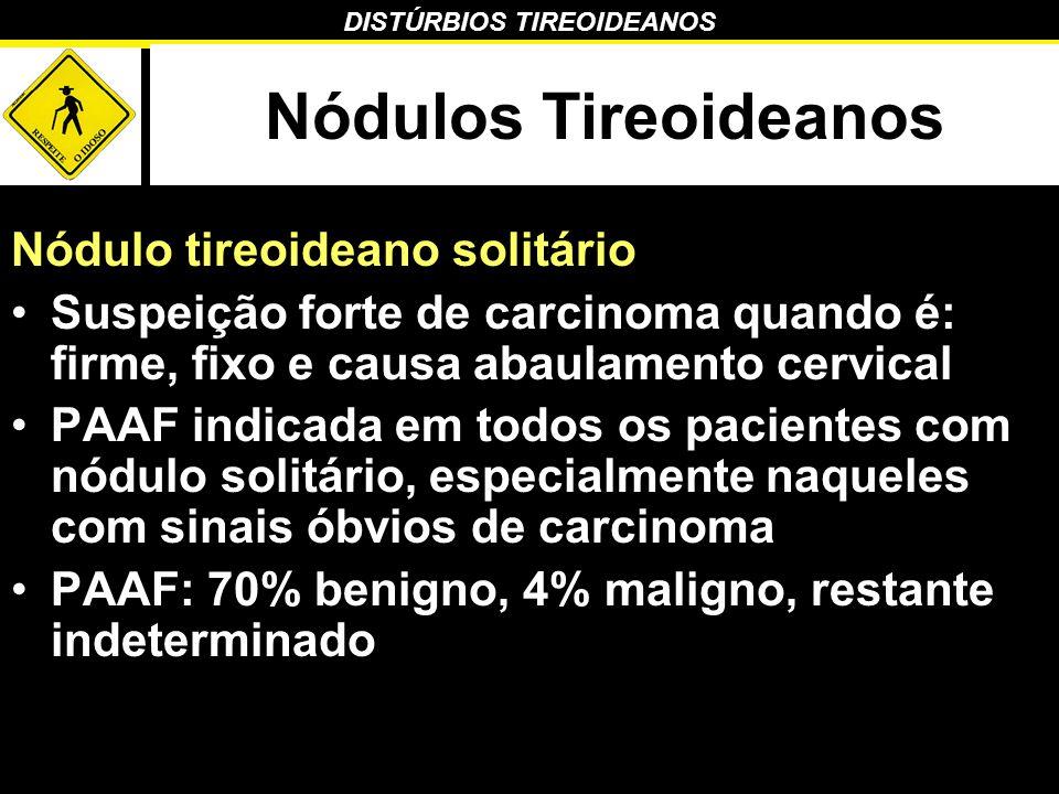 DISTÚRBIOS TIREOIDEANOS Nódulos Tireoideanos Nódulo tireoideano solitário Suspeição forte de carcinoma quando é: firme, fixo e causa abaulamento cervi