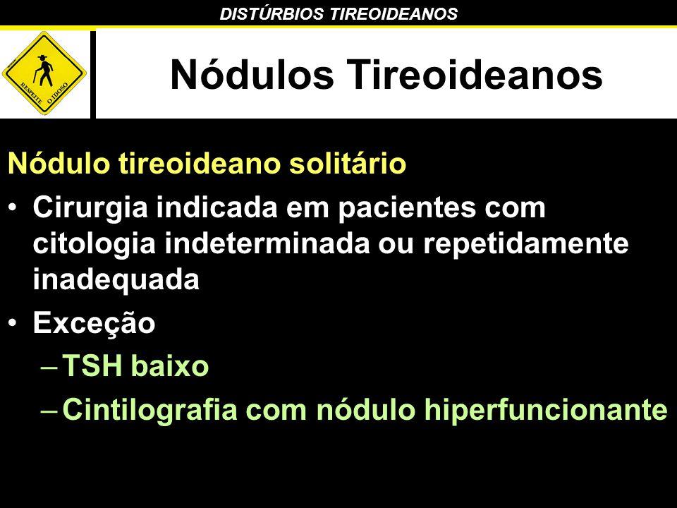 DISTÚRBIOS TIREOIDEANOS Nódulos Tireoideanos Nódulo tireoideano solitário Cirurgia indicada em pacientes com citologia indeterminada ou repetidamente