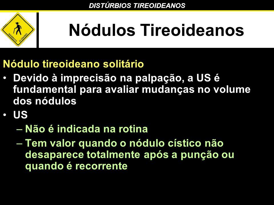 DISTÚRBIOS TIREOIDEANOS Nódulos Tireoideanos Nódulo tireoideano solitário Devido à imprecisão na palpação, a US é fundamental para avaliar mudanças no