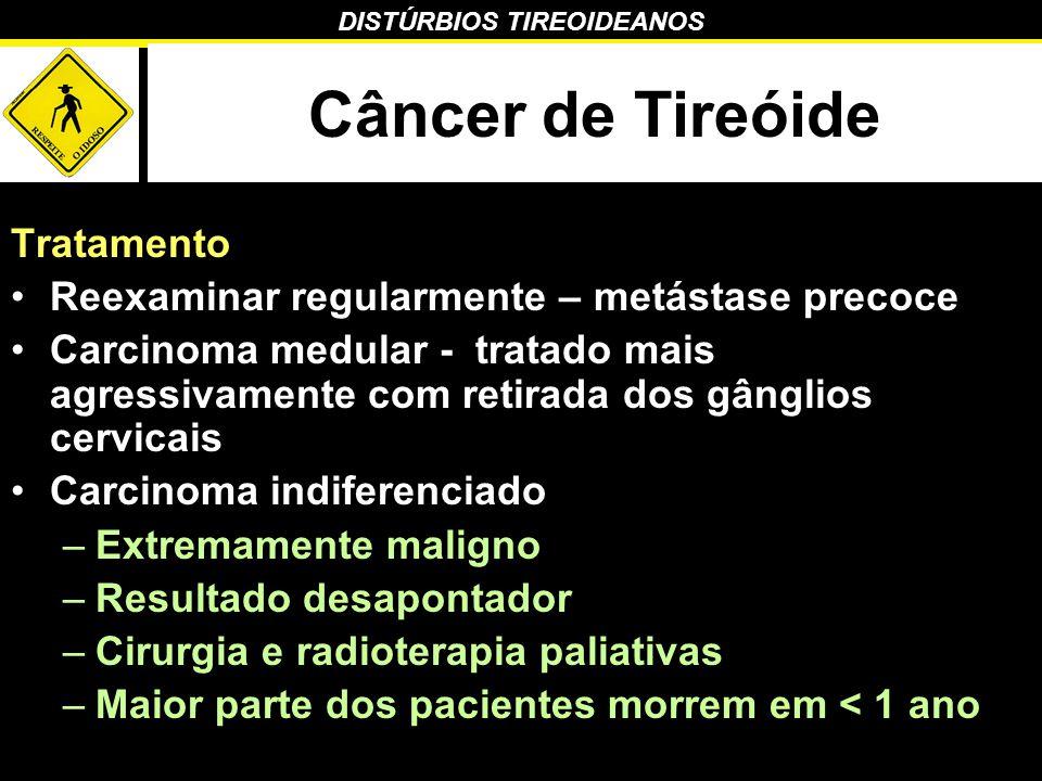 DISTÚRBIOS TIREOIDEANOS Câncer de Tireóide Tratamento Reexaminar regularmente – metástase precoce Carcinoma medular - tratado mais agressivamente com