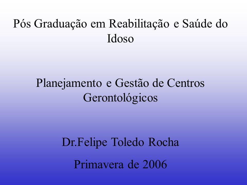 Pós Graduação em Reabilitação e Saúde do Idoso Planejamento e Gestão de Centros Gerontológicos Dr.Felipe Toledo Rocha Primavera de 2006
