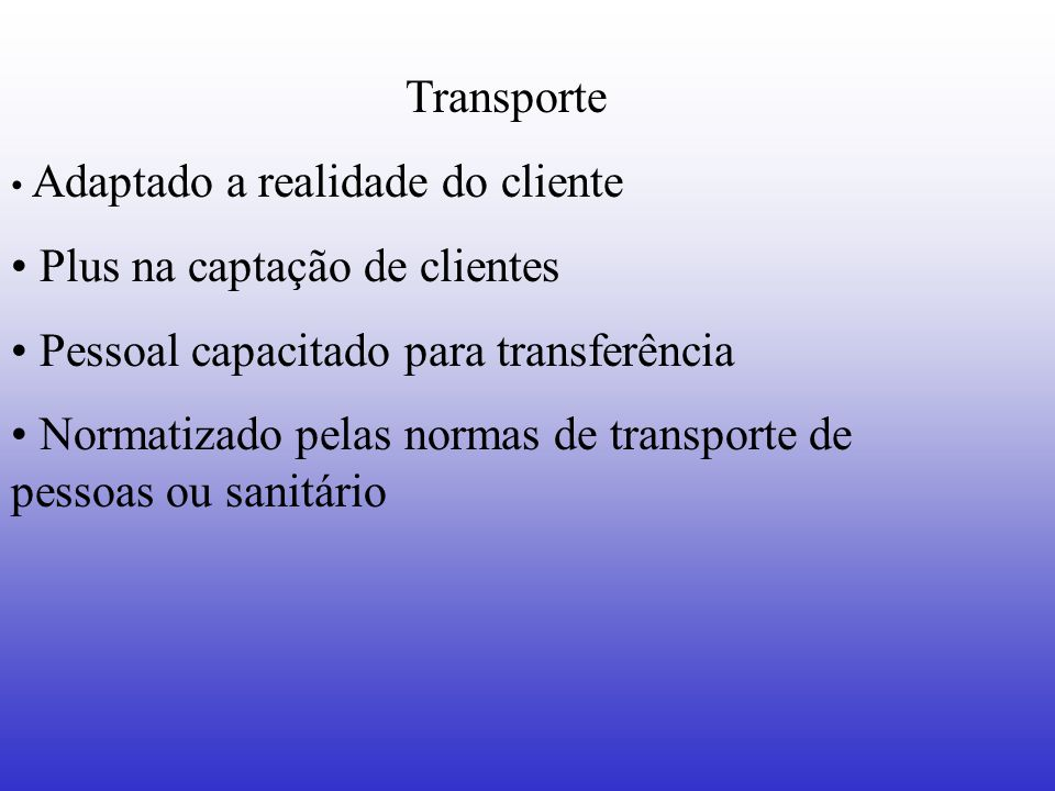 Transporte Adaptado a realidade do cliente Plus na captação de clientes Pessoal capacitado para transferência Normatizado pelas normas de transporte d