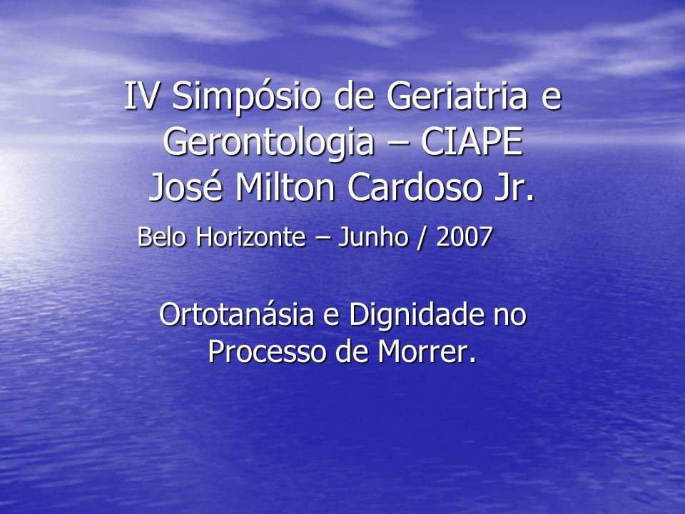 IV Simpósio de Geriatria e Gerontologia – CIAPE José Milton Cardoso Jr. Belo Horizonte – Junho / 2007 Ortotanásia e Dignidade no Processo de Morrer.