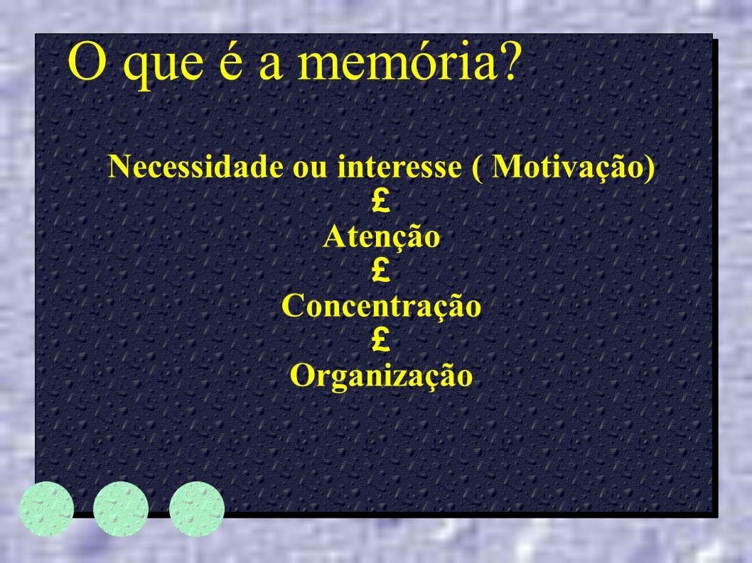 O que é a memória? Necessidade ou interesse ( Motivação) £ Atenção £ Concentração £ Organização