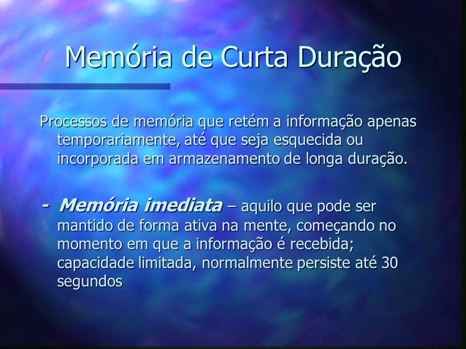 Memória de Curta Duração Processos de memória que retém a informação apenas temporariamente, até que seja esquecida ou incorporada em armazenamento de