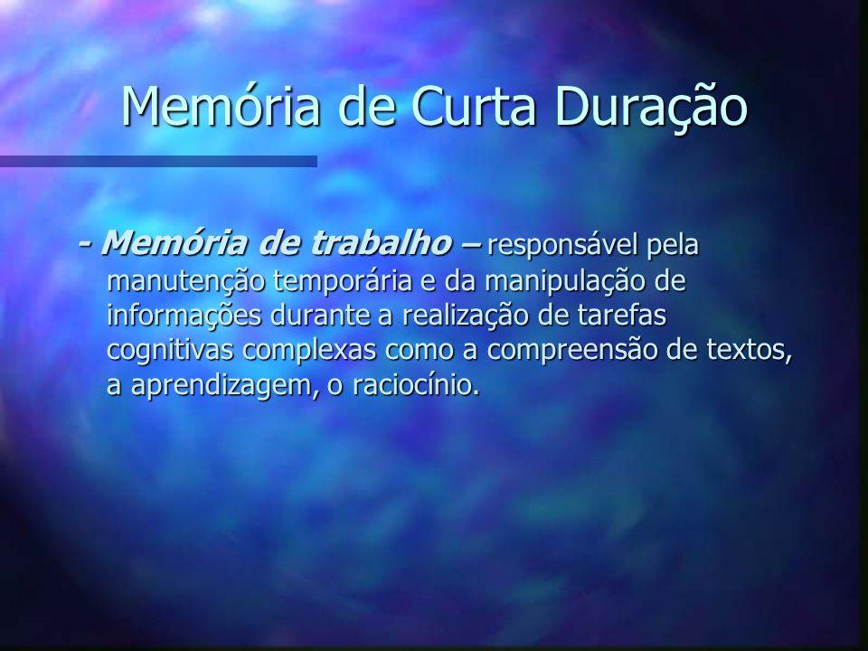 Memória de Curta Duração - Memória de trabalho – responsável pela manutenção temporária e da manipulação de informações durante a realização de tarefa