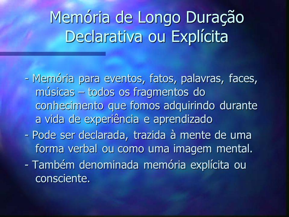 Memória de Longo Duração Declarativa ou Explícita - Memória para eventos, fatos, palavras, faces, músicas – todos os fragmentos do conhecimento que fo